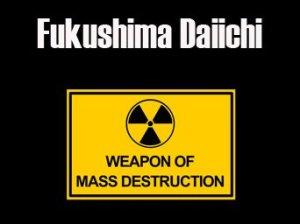 fukushima daiichi weapon of mass destruction