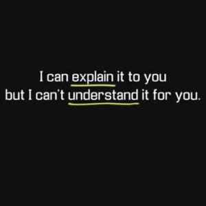 i can explain it to you but i cannot understand it for you
