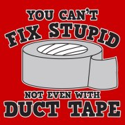 cant fix stupid not even with duct tape